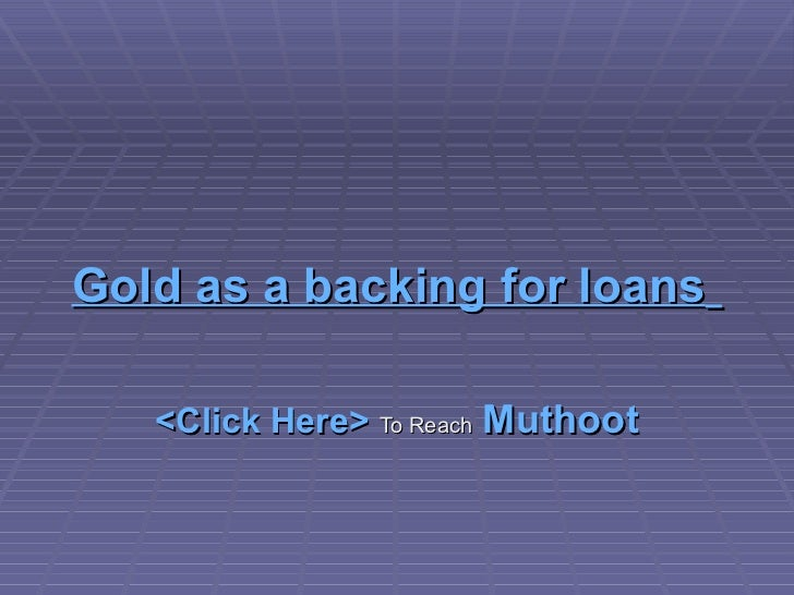 Gold as a backing for loans   <Click Here>   To Reach   Muthoot