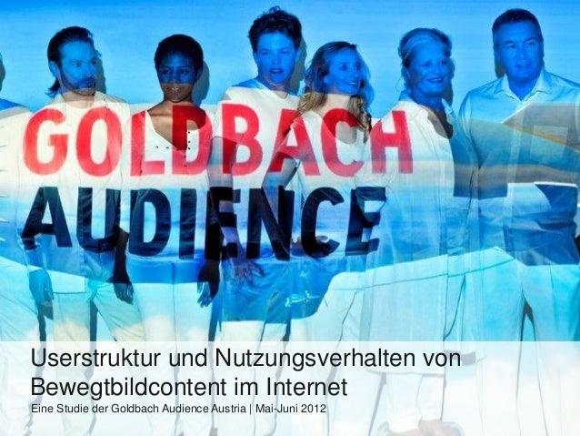 Userstruktur und Nutzungsverhalten vonBewegtbildcontent im InternetEine Studie der Goldbach Audience Austria | Mai-Juni 2012