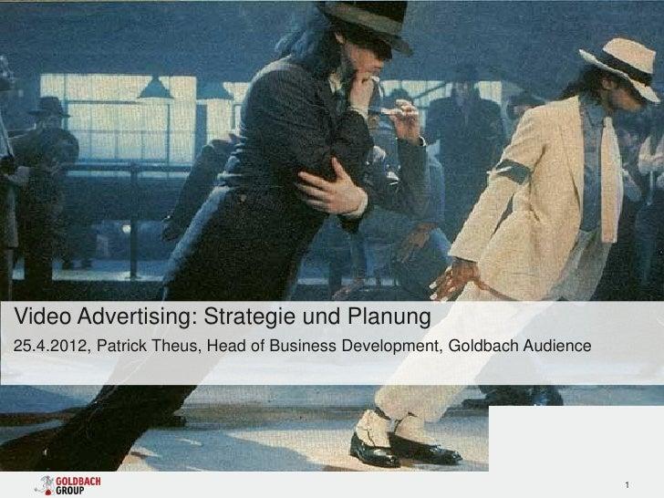 Video Advertising: Strategie und Planung25.4.2012, Patrick Theus, Head of Business Development, Goldbach Audience         ...