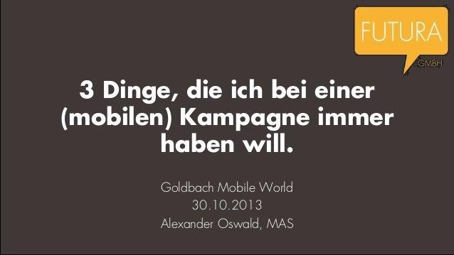 3 Dinge, die ich bei einer (mobilen) Kampagne immer haben will. Goldbach Mobile World 30.10.2013 Alexander Oswald, MAS