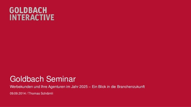 Goldbach Seminar  Werbekunden und Ihre Agenturen im Jahr 2025 – Ein Blick in die Branchenzukunft  09.09.2014 / Thomas Schr...