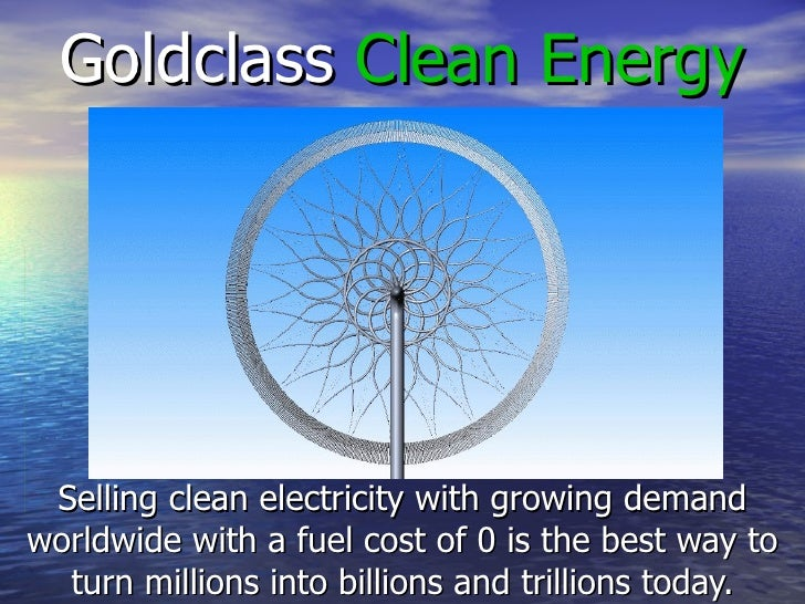 Goldclass  Clean Energy Selling clean electricity with growing demand worldwide with a fuel cost of 0 is the best way to t...