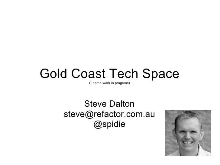 Gold Coast Tech Space (* name work in progress) Steve Dalton [email_address] @spidie