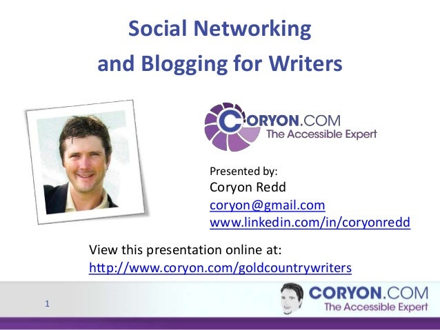 1 Social Networking and Blogging for Writers Presented by: Coryon Redd coryon@gmail.com www.linkedin.com/in/coryonredd Vie...