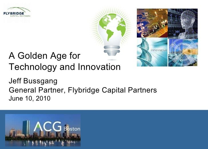 A Golden Age for  Technology and Innovation Jeff Bussgang General Partner, Flybridge Capital Partners June 10, 2010