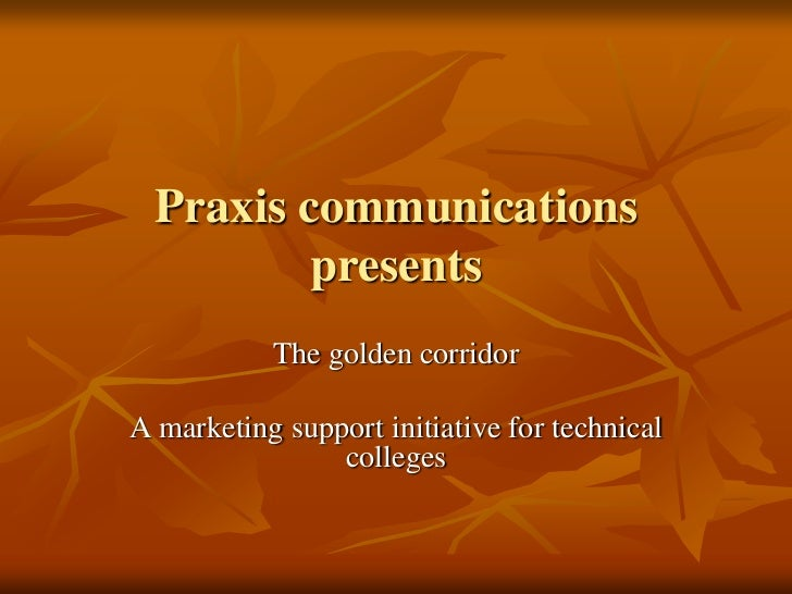Praxis communications          presents           The golden corridorA marketing support initiative for technical         ...