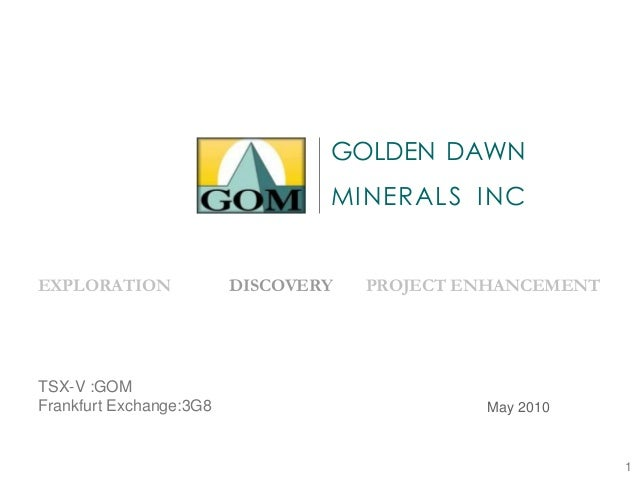November 2008 EXPLORATION DISCOVERY PROJECT ENHANCEMENT GOLDEN DAWN MINERALS INC May 2010 TSX-V :GOM Frankfurt Exchange:3G...