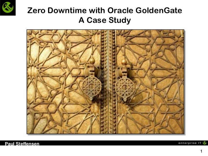 Zero Downtime with Oracle GoldenGate                     A Case StudyPaul Steffensen                                      ...