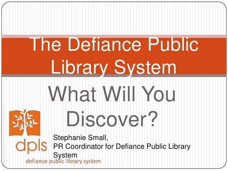 What Will You Discover?<br />The Defiance Public Library System<br />Stephanie Small, <br />PR Coordinator for Defiance Pu...