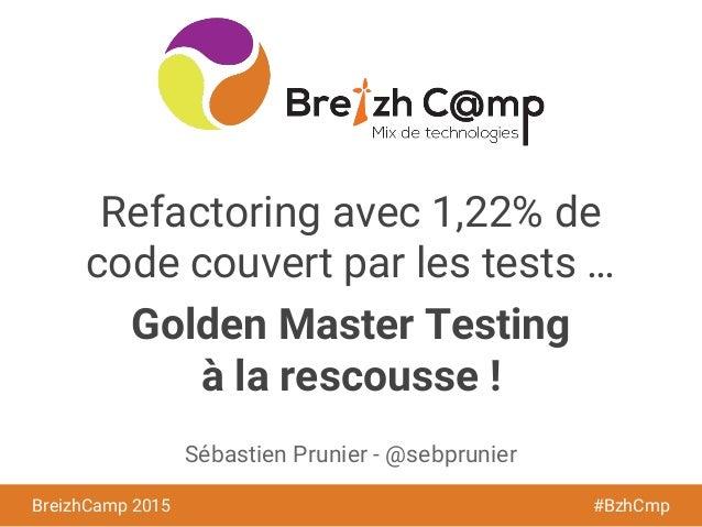 BreizhCamp 2015 #BzhCmp Refactoring avec 1,22% de code couvert par les tests … Golden Master Testing à la rescousse ! Séba...