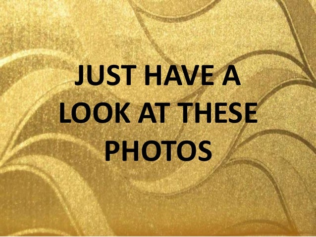 JUST HAVE ALOOK AT THESEPHOTOS