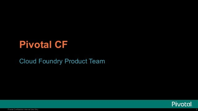 Pivotal CF Cloud Foundry Product Team  Pivotal Confidential–Internal Use Only  1