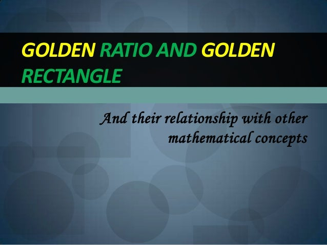 And their relationship with othermathematical conceptsGOLDEN RATIO AND GOLDENRECTANGLE