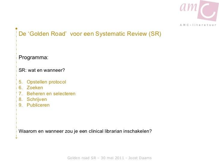 Golden road SR – 30 mei 2011 - Joost Daams De 'Golden Road'  voor een Systematic Review (SR) <ul><li>Programma: </li></ul>...