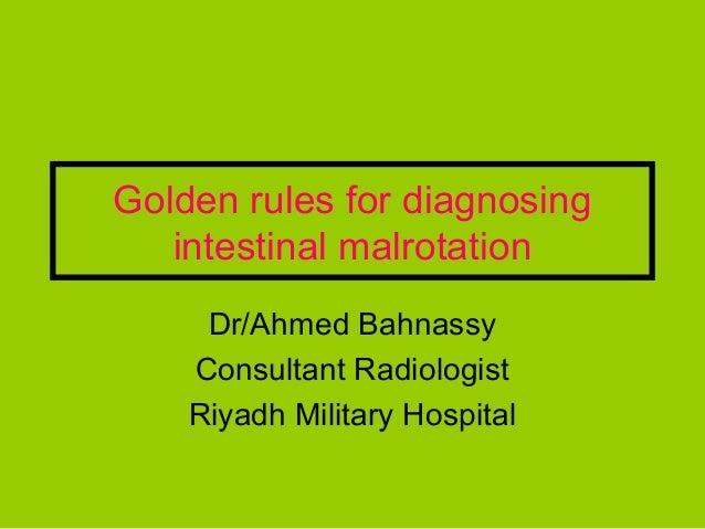 Golden rules for diagnosing   intestinal malrotation     Dr/Ahmed Bahnassy    Consultant Radiologist    Riyadh Military Ho...