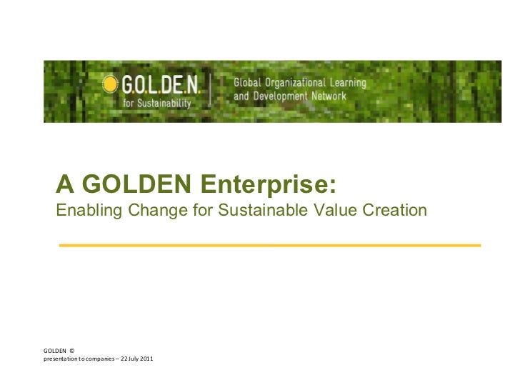 GOLDEN  © presentation to companies – 22 July 2011  A GOLDEN Enterprise:  Enabling Change for Sustainable Value Creation