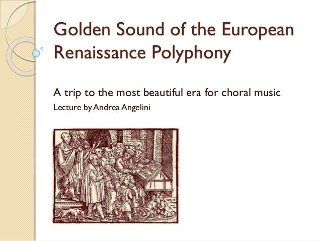 Golden Sound of the European Renaissance Polyphony A trip to the most beautiful era for choral music Lecture by Andrea Ang...