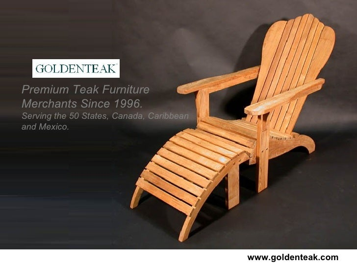 Premium Teak Furniture Merchants Since 1996.   Serving the 50 States, Canada, Caribbean and Mexico. www.goldenteak.com