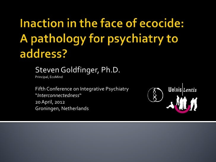 "Steven Goldfinger, Ph.D.Principal, EcoMindFifth Conference on Integrative Psychiatry""Interconnectedness""20 April, 2012Gron..."