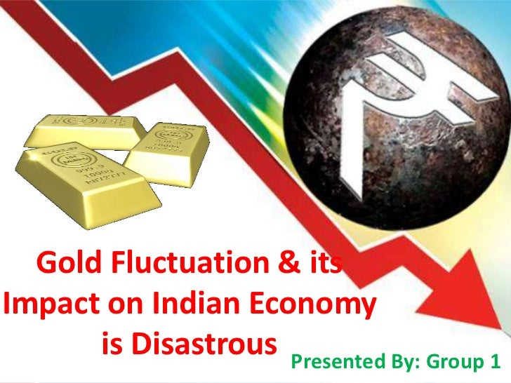 Gold Fluctuation & itsImpact on Indian Economy      is Disastrous Presented By: Group 1