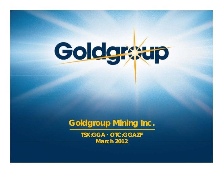 Goldgroup Mining Inc.                                    TSX:GGA ▪ OTC:GGAZF                                         March...