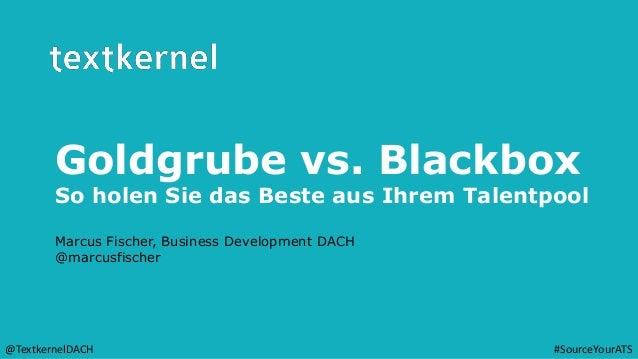 Goldgrube vs. Blackbox So holen Sie das Beste aus Ihrem Talentpool Marcus Fischer, Business Development DACH @marcusfische...