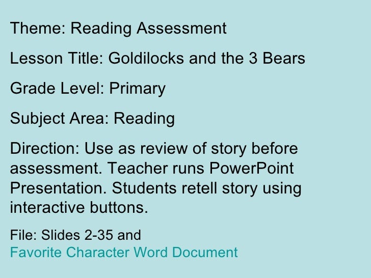 Theme: Reading AssessmentLesson Title: Goldilocks and the 3 BearsGrade Level: PrimarySubject Area: ReadingDirection: Use a...