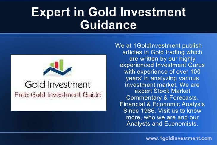 Expert in Gold Investment Guidance <ul><li>We at 1GoldInvestment publish articles in Gold trading which are written by our...