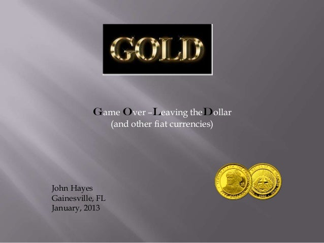 Game Over –Leaving theDollar                  (and other fiat currencies)John HayesGainesville, FLJanuary, 2013