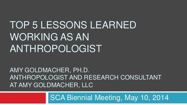 TOP 5 LESSONS LEARNED WORKING AS AN ANTHROPOLOGIST AMY GOLDMACHER, PH.D. ANTHROPOLOGIST AND RESEARCH CONSULTANT AT AMY GOL...