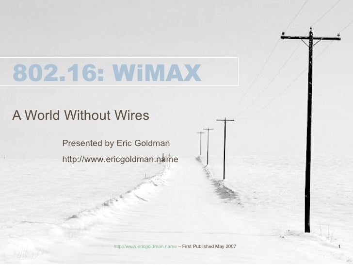 802.16: WiMAX A World Without Wires Presented by Eric Goldman http://www.ericgoldman.name http://www.ericgoldman.name  – F...