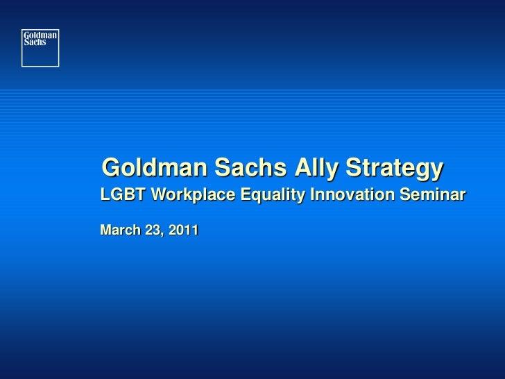 Goldman Sachs Ally StrategyLGBT Workplace Equality Innovation SeminarMarch 23, 2011