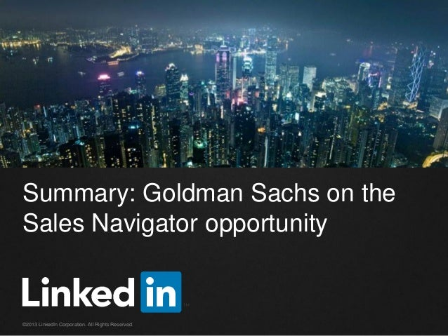 Summary: Goldman Sachs on the Sales Navigator opportunity  ©2013 LinkedIn Corporation. All Rights Reserved.