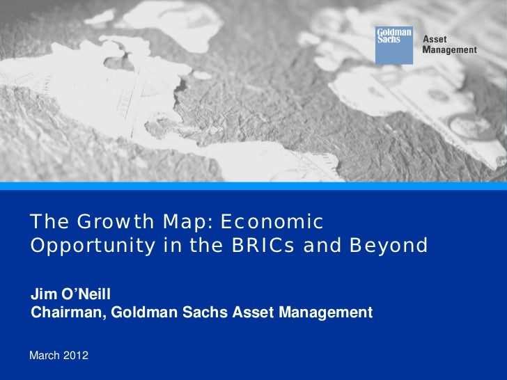 The Growth Map: Economic      Opportunity in the BRICs and Beyond       Jim O'Neill       Chairman, Goldman Sachs Asset Ma...