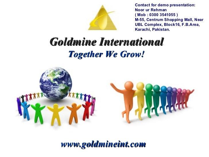 Goldmine International Together We Grow! www.goldmineint.com Contact for demo presentation: Noor ur Rehman  ( Mob : 0300 3...