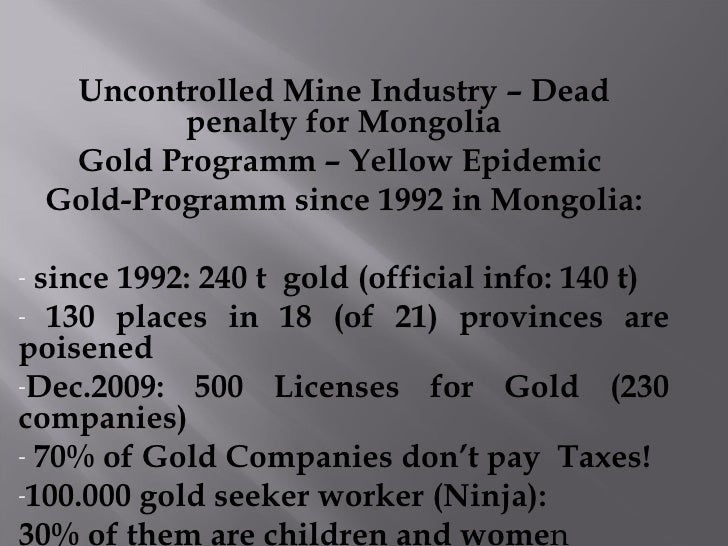 <ul><li>Uncontrolled Mine Industry – Dead penalty for Mongolia </li></ul><ul><li>Gold Programm – Yellow Epidemic  </li></u...