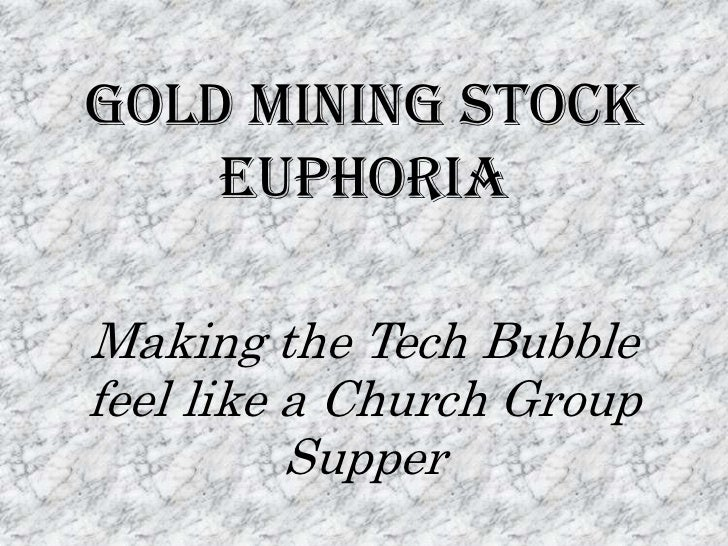 Gold Mining Stock Euphoria<br />Making the Tech Bubble feel like a Church Group Supper <br />