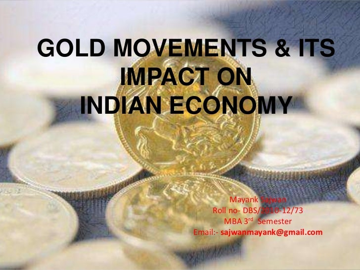GOLD MOVEMENTS & ITS     IMPACT ON  INDIAN ECONOMY                    Mayank Sajwan               Roll no- DBS/2010-12/73 ...