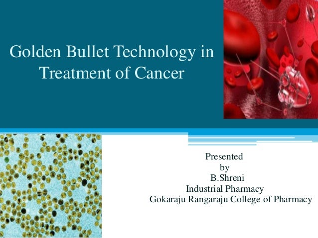 Golden Bullet Technology in Treatment of Cancer Presented by B.Shreni Industrial Pharmacy Gokaraju Rangaraju College of Ph...