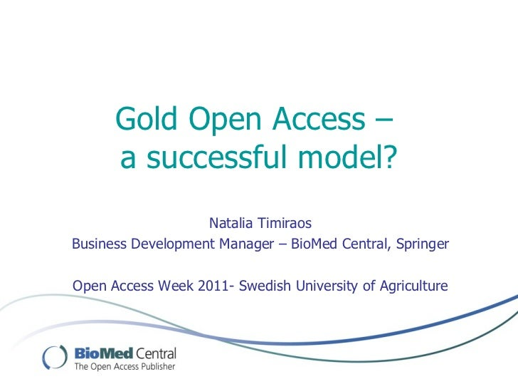 Gold Open Access –  a successful model? Natalia Timiraos Business Development Manager – BioMed Central, Springer Open Acce...