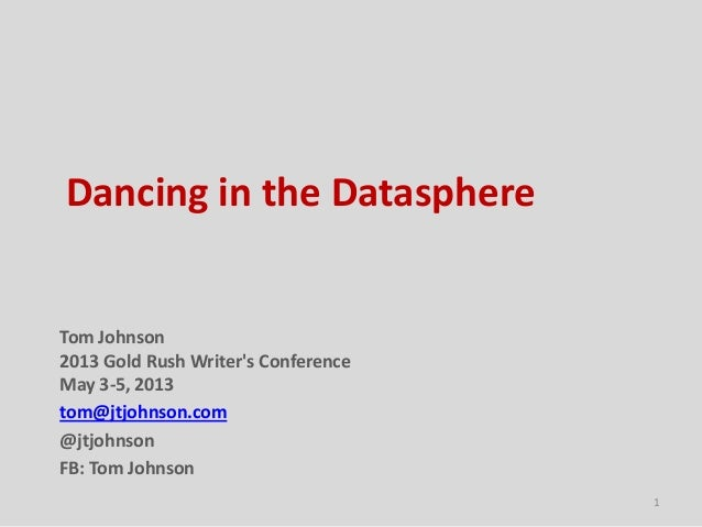 Dancing in the DatasphereTom Johnson2013 Gold Rush Writers ConferenceMay 3-5, 2013tom@jtjohnson.com@jtjohnsonFB: Tom Johns...