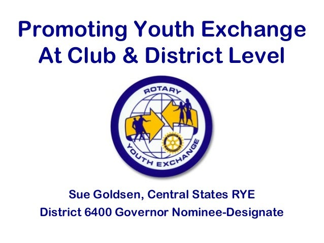 Promoting Youth Exchange At Club & District Level Sue Goldsen, Central States RYE District 6400 Governor Nominee-Designate