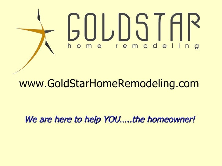 www.GoldStarHomeRemodeling.com We are here to help YOU…..the homeowner!