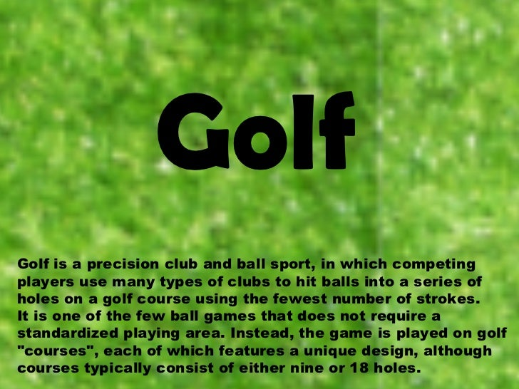Golf Golf is a precision club and ball sport, in which competing players use many types of clubs to hit balls into a serie...