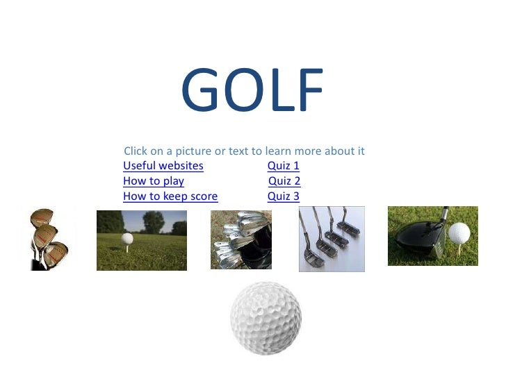 GOLF Click on a picture or text to learn more about it Useful websites                Quiz 1 How to play                  ...