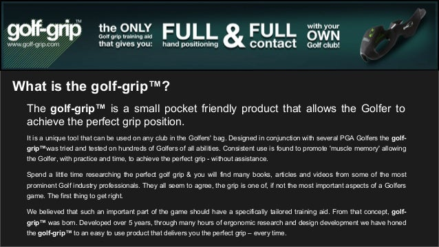 What is the golf-grip™? The golf-grip™ is a small pocket friendly product that allows the Golfer to achieve the perfect gr...