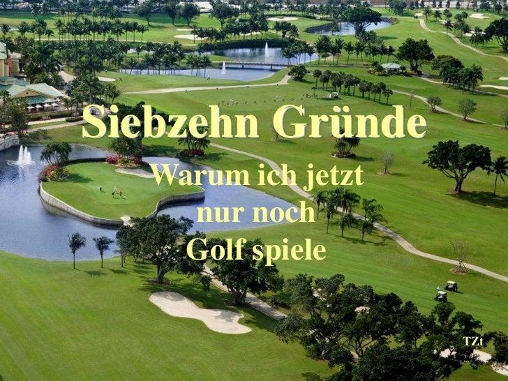 Siebzehn Gründe  Warum ich jetzt    nur noch    Golf spiele                    TZt