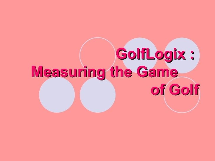 GolfLogix :  Measuring the Game  of Golf
