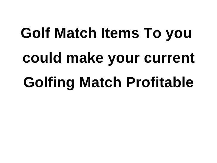 Golf Match Items To youcould make your currentGolfing Match Profitable