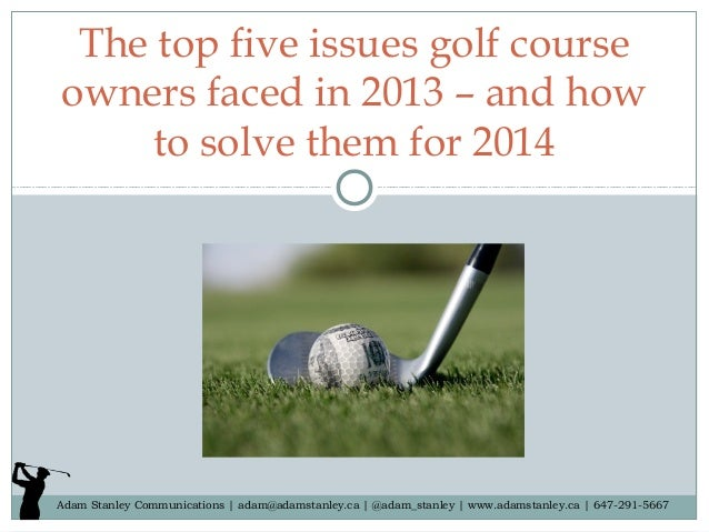 The top five issues golf course owners faced in 2013 – and how to solve them for 2014  Adam Stanley Communications | adam@...
